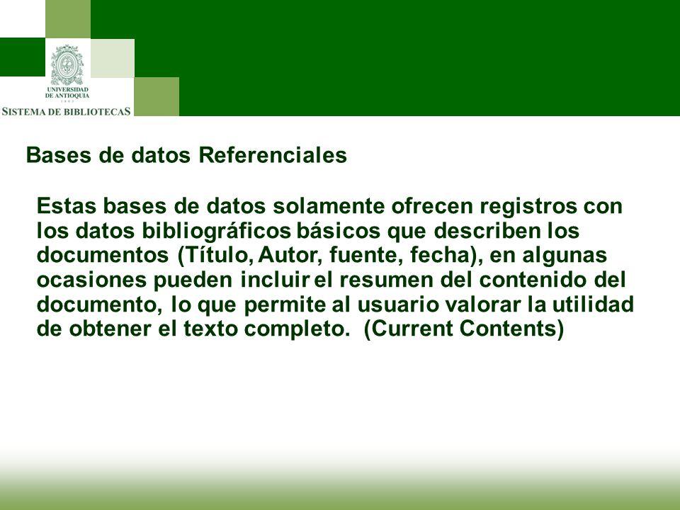 Bases de datos Referenciales Estas bases de datos solamente ofrecen registros con los datos bibliográficos básicos que describen los documentos (Títul