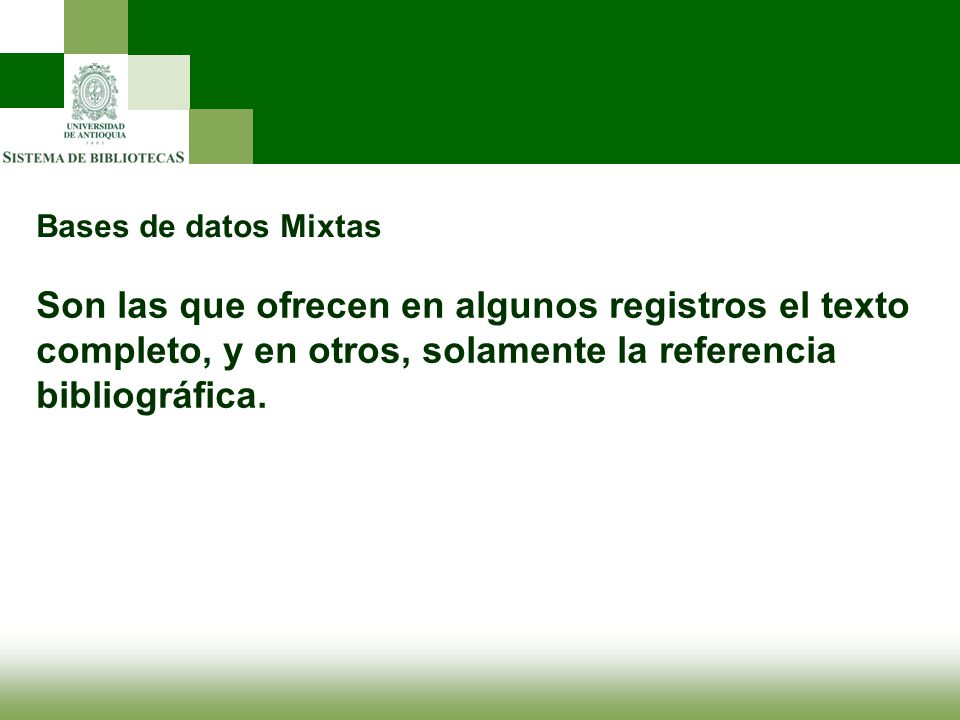 Bases de datos Mixtas Son las que ofrecen en algunos registros el texto completo, y en otros, solamente la referencia bibliográfica.