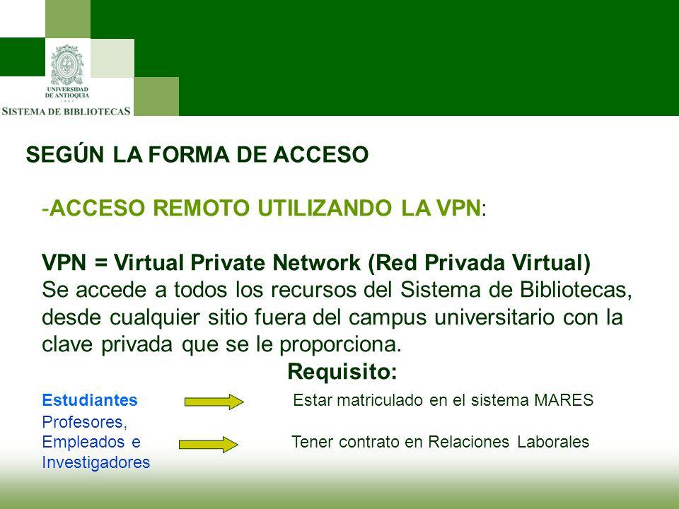 SEGÚN LA FORMA DE ACCESO -ACCESO REMOTO UTILIZANDO LA VPN: VPN = Virtual Private Network (Red Privada Virtual) Se accede a todos los recursos del Sist