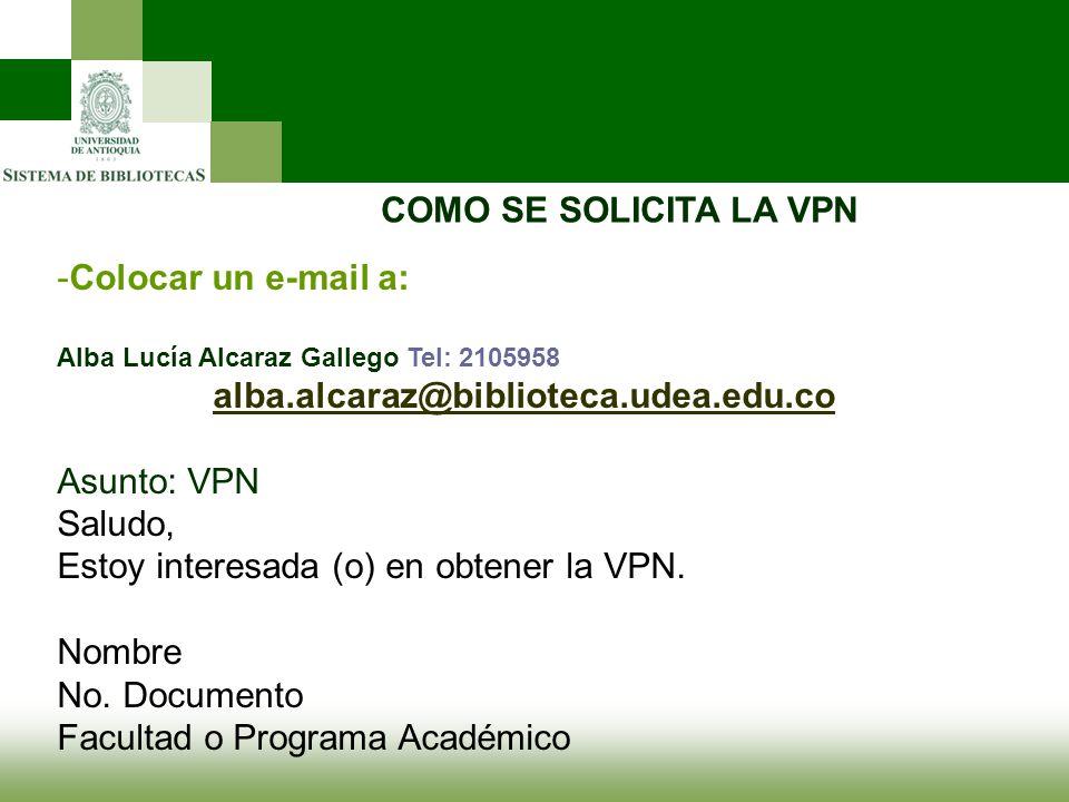 COMO SE SOLICITA LA VPN -Colocar un e-mail a: Alba Lucía Alcaraz Gallego Tel: 2105958 alba.alcaraz@biblioteca.udea.edu.co Asunto: VPN Saludo, Estoy in