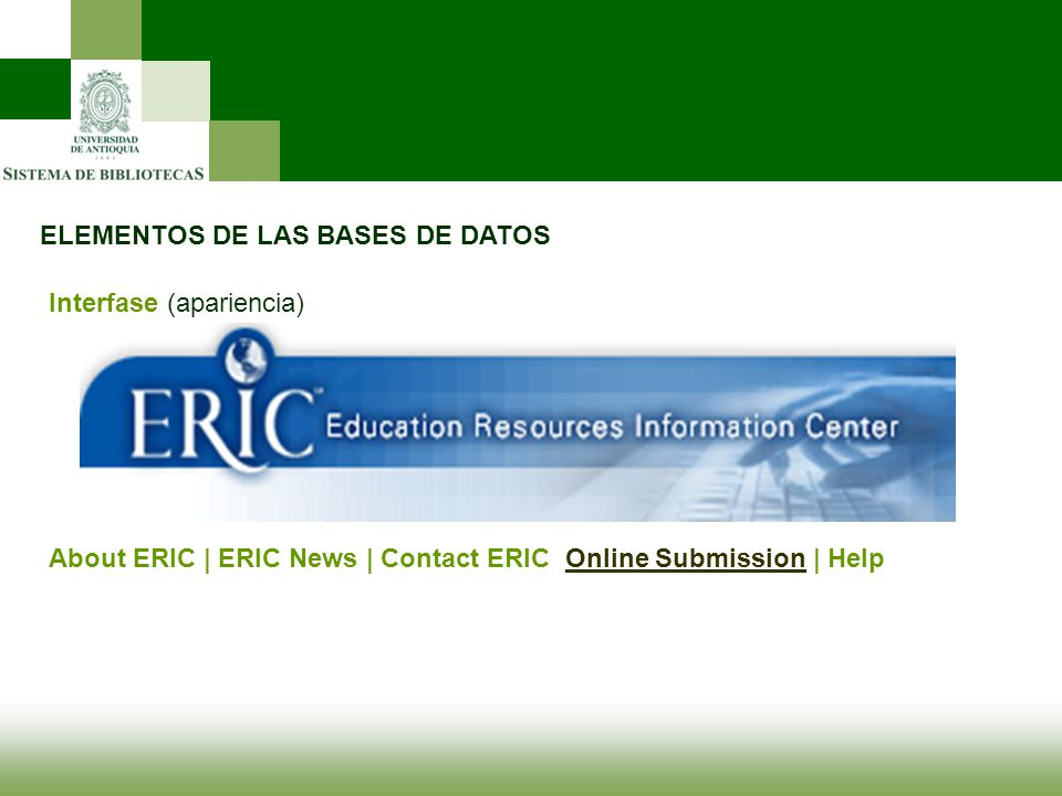 ELEMENTOS DE LAS BASES DE DATOS Interfase (apariencia) About ERIC | ERIC News | Contact ERIC Online Submission | HelpOnline Submission