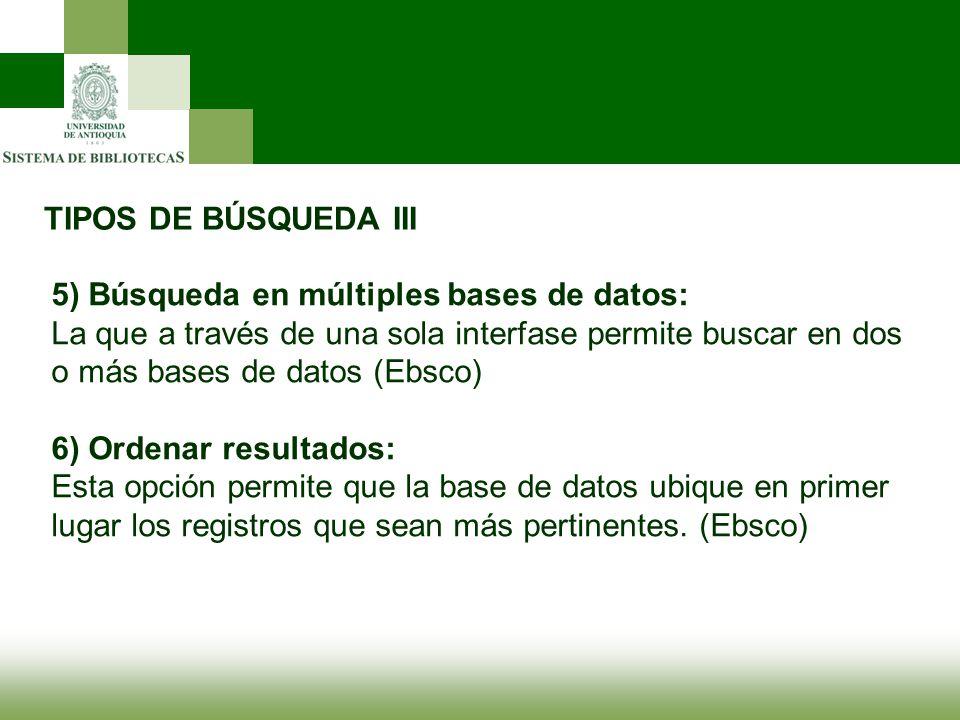 TIPOS DE BÚSQUEDA III 5) Búsqueda en múltiples bases de datos: La que a través de una sola interfase permite buscar en dos o más bases de datos (Ebsco