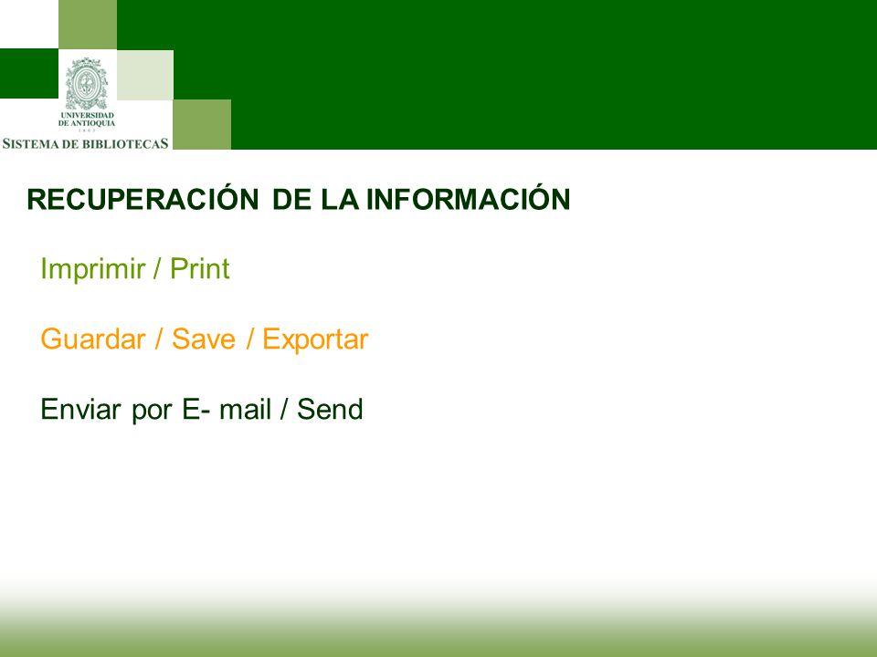 RECUPERACIÓN DE LA INFORMACIÓN Imprimir / Print Guardar / Save / Exportar Enviar por E- mail / Send