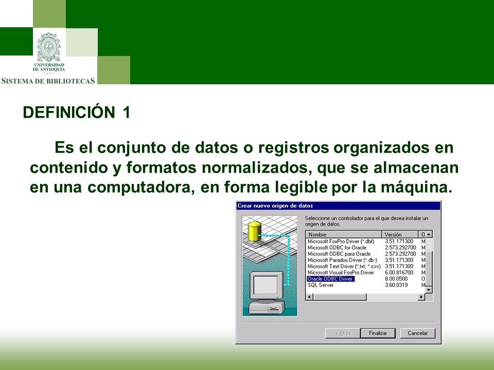 DEFINICIÓN 1 Es el conjunto de datos o registros organizados en contenido y formatos normalizados, que se almacenan en una computadora, en forma legib