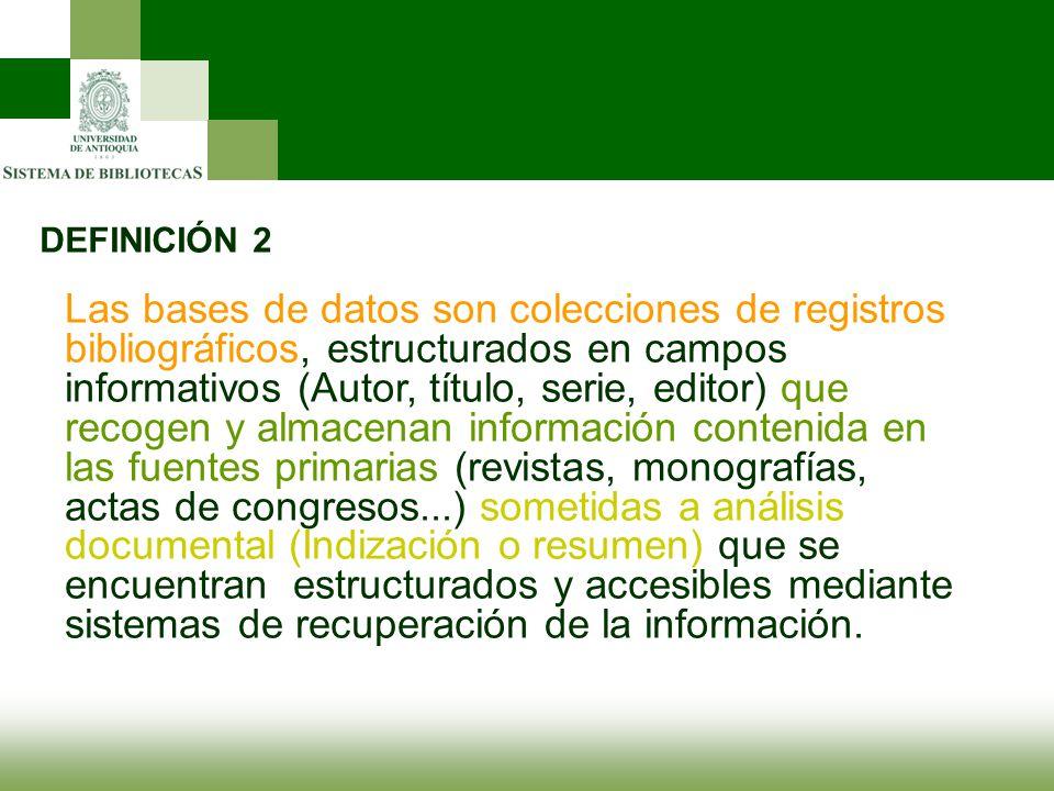 DEFINICIÓN 2 Las bases de datos son colecciones de registros bibliográficos, estructurados en campos informativos (Autor, título, serie, editor) que r