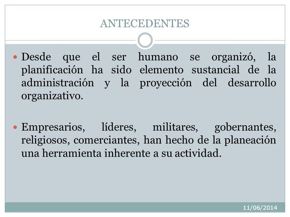11/06/2014 ANTECEDENTES Desde que el ser humano se organizó, la planificación ha sido elemento sustancial de la administración y la proyección del desarrollo organizativo.
