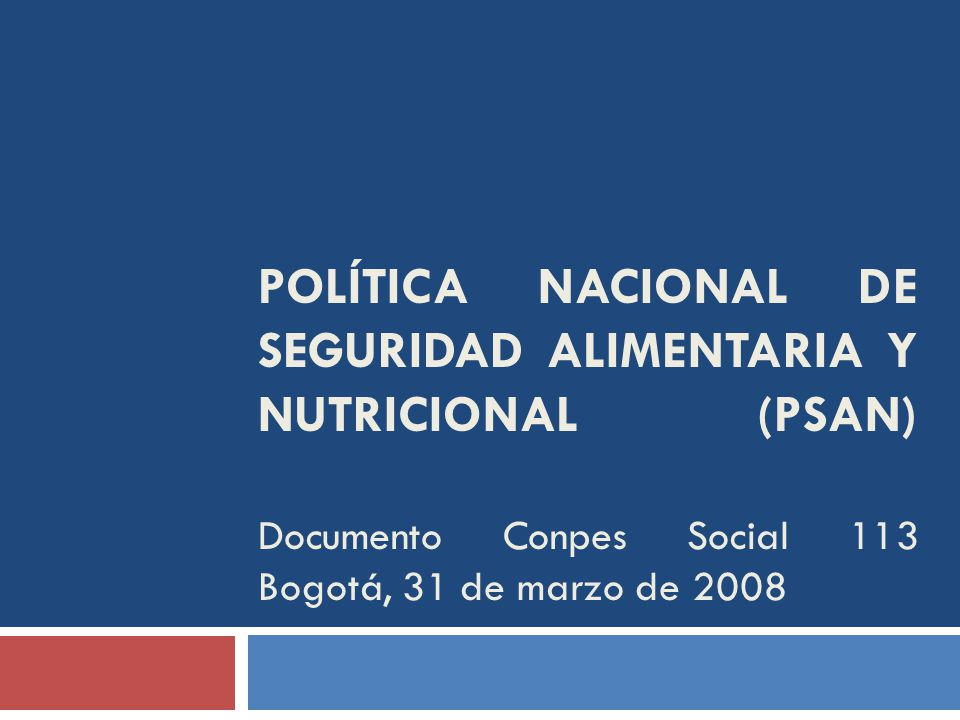 POLÍTICA NACIONAL DE SEGURIDAD ALIMENTARIA Y NUTRICIONAL (PSAN) Documento Conpes Social 113 Bogotá, 31 de marzo de 2008