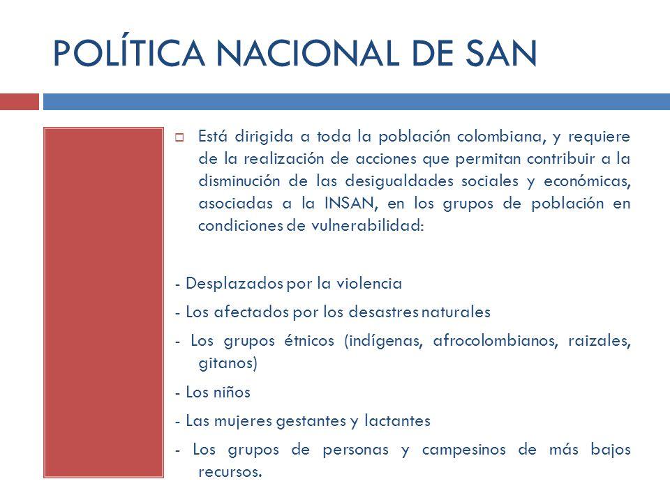 POLÍTICA NACIONAL DE SAN Está dirigida a toda la población colombiana, y requiere de la realización de acciones que permitan contribuir a la disminuci