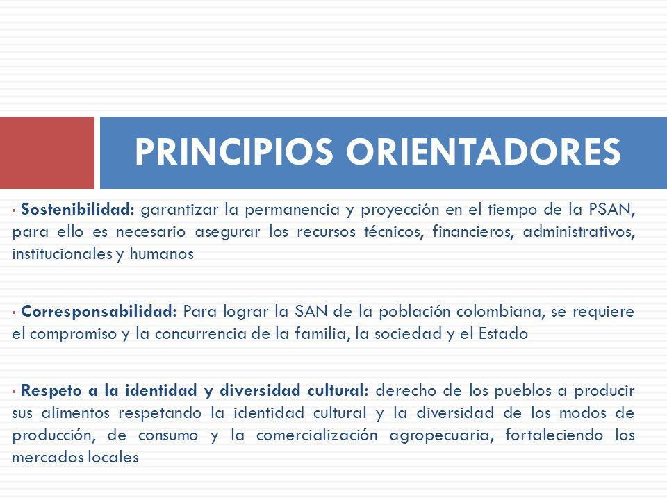 Sostenibilidad: garantizar la permanencia y proyección en el tiempo de la PSAN, para ello es necesario asegurar los recursos técnicos, financieros, ad