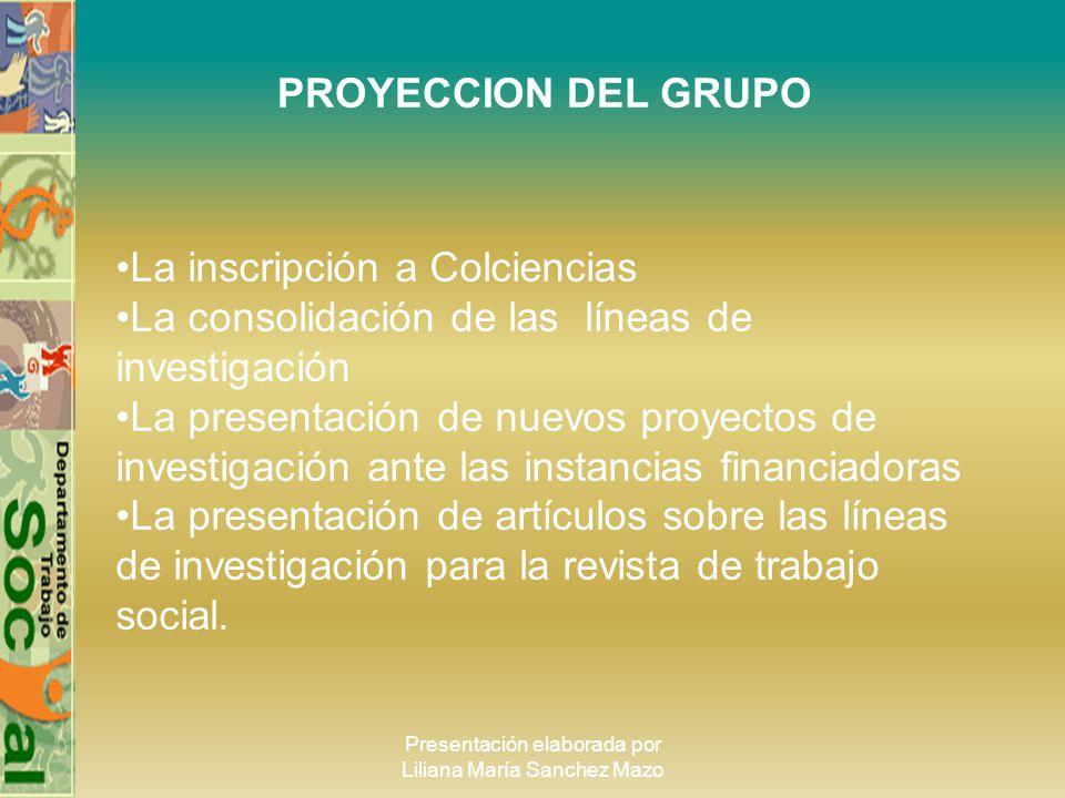 Presentación elaborada por Liliana María Sanchez Mazo PROYECCION DEL GRUPO La inscripción a Colciencias La consolidación de las líneas de investigació