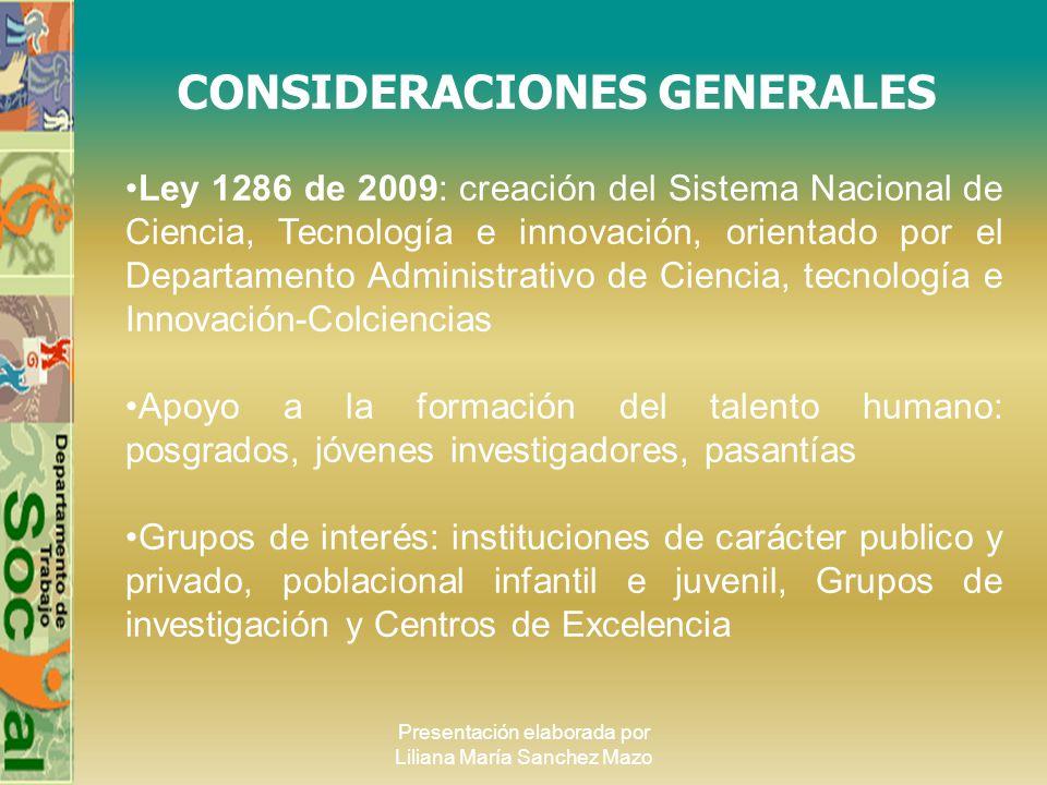 Presentación elaborada por Liliana María Sanchez Mazo CONSIDERACIONES GENERALES Ley 1286 de 2009: creación del Sistema Nacional de Ciencia, Tecnología