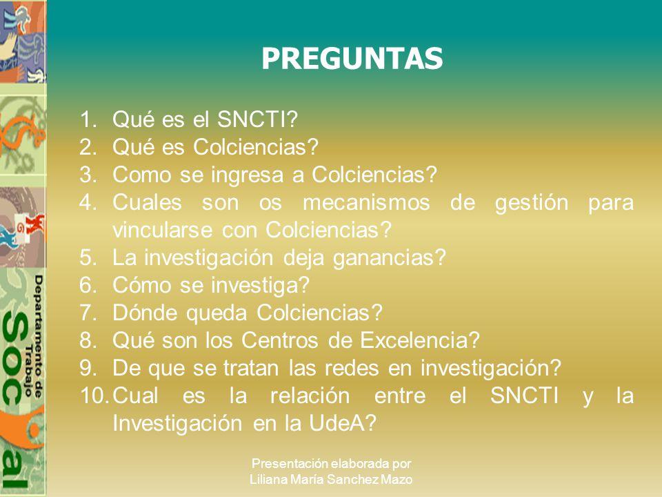 Presentación elaborada por Liliana María Sanchez Mazo PREGUNTAS 1.Qué es el SNCTI? 2.Qué es Colciencias? 3.Como se ingresa a Colciencias? 4.Cuales son
