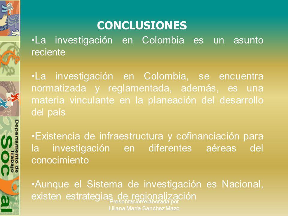 Presentación elaborada por Liliana María Sanchez Mazo CONCLUSIONES La investigación en Colombia es un asunto reciente La investigación en Colombia, se