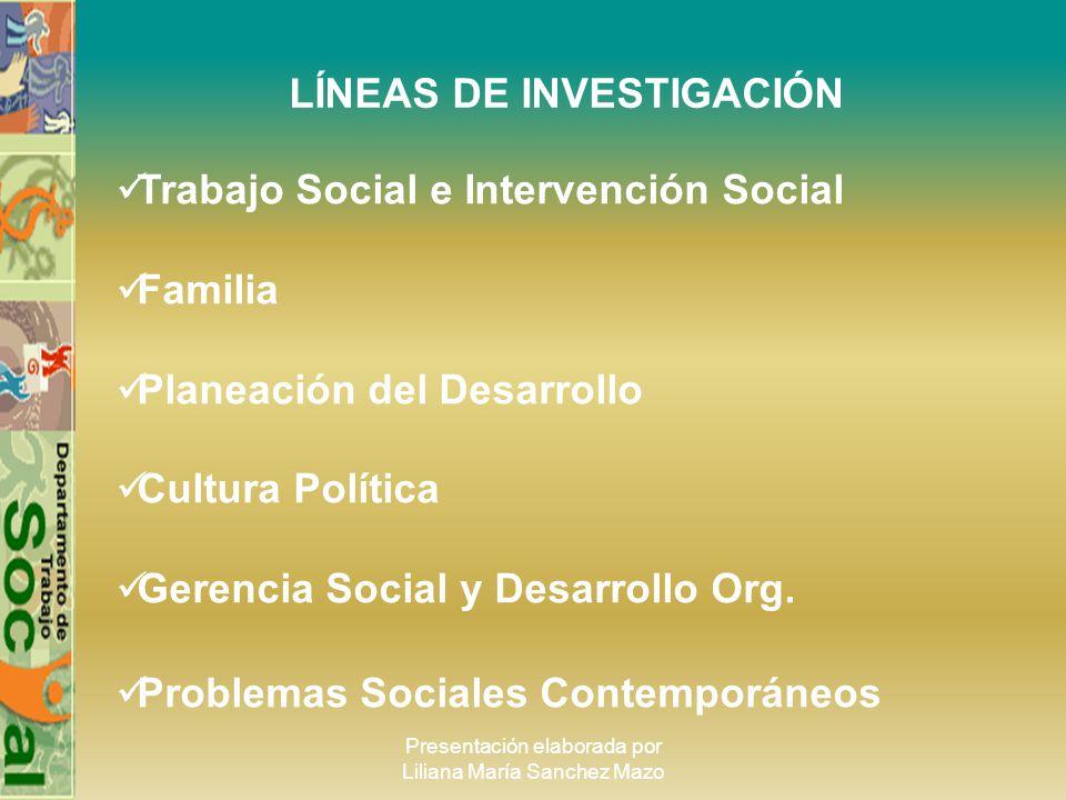 Presentación elaborada por Liliana María Sanchez Mazo LÍNEAS DE INVESTIGACIÓN Trabajo Social e Intervención Social Familia Planeación del Desarrollo C