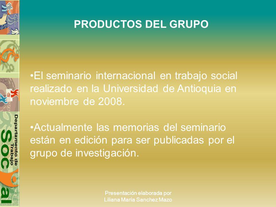 Presentación elaborada por Liliana María Sanchez Mazo PRODUCTOS DEL GRUPO El seminario internacional en trabajo social realizado en la Universidad de