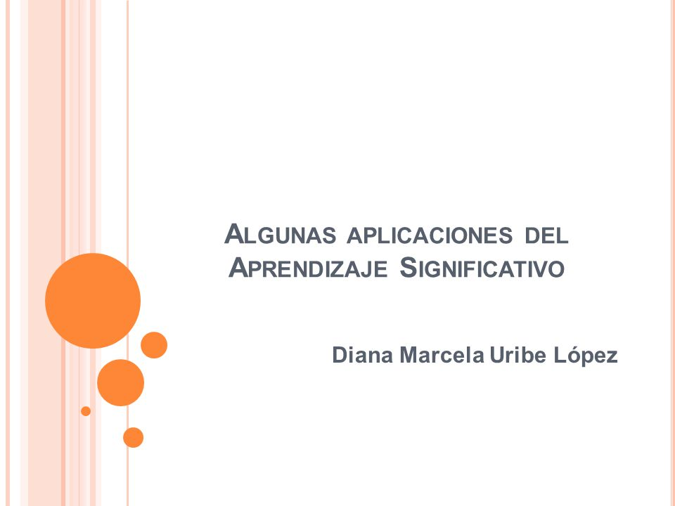 A LGUNAS APLICACIONES DEL A PRENDIZAJE S IGNIFICATIVO Diana Marcela Uribe López