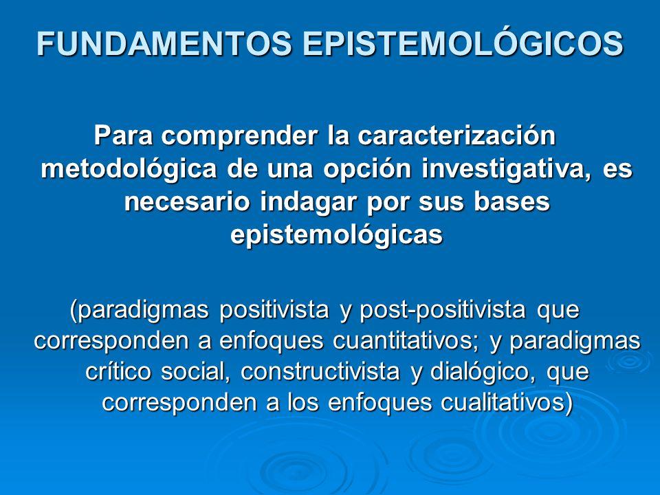 FUNDAMENTOS EPISTEMOLÓGICOS Para comprender la caracterización metodológica de una opción investigativa, es necesario indagar por sus bases epistemoló