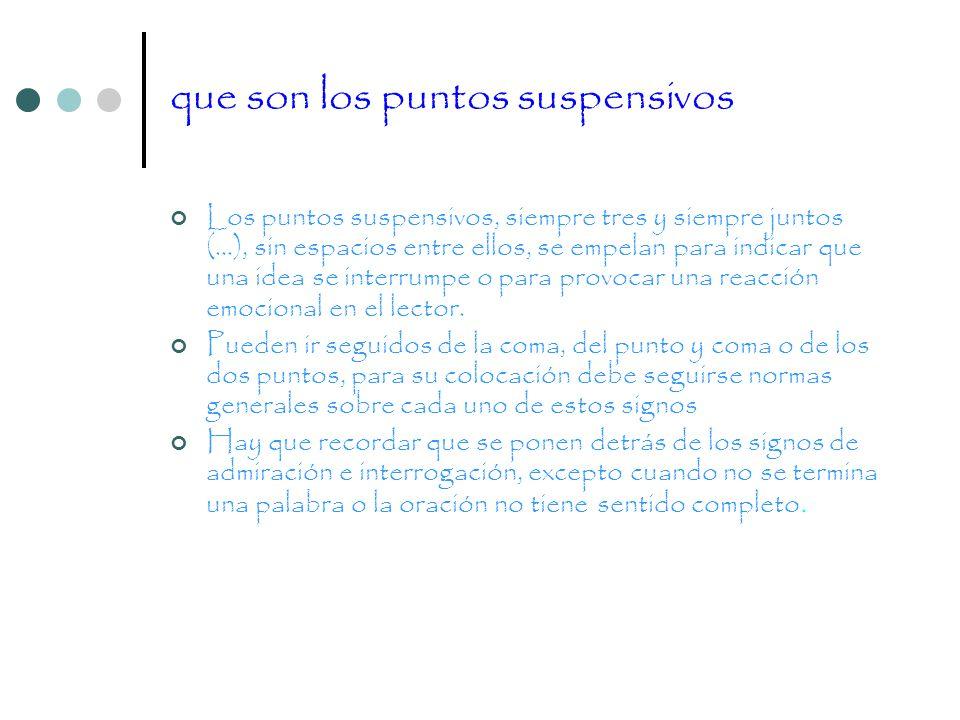 que son los puntos suspensivos Los puntos suspensivos, siempre tres y siempre juntos (…), sin espacios entre ellos, se empelan para indicar que una id