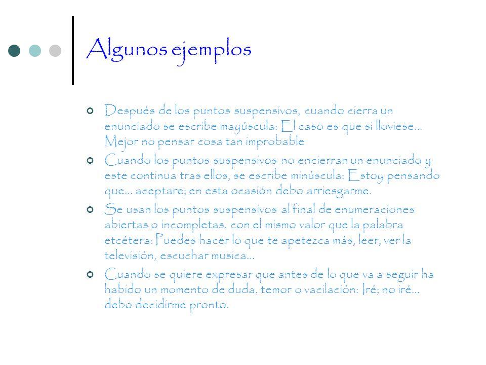 Algunos ejemplos Después de los puntos suspensivos, cuando cierra un enunciado se escribe mayúscula: El caso es que si lloviese… Mejor no pensar cosa