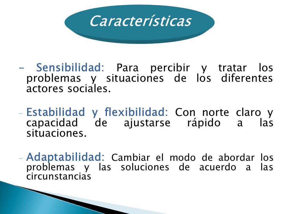 - Sensibilidad: Para percibir y tratar los problemas y situaciones de los diferentes actores sociales. - Estabilidad y flexibilidad: Con norte claro y