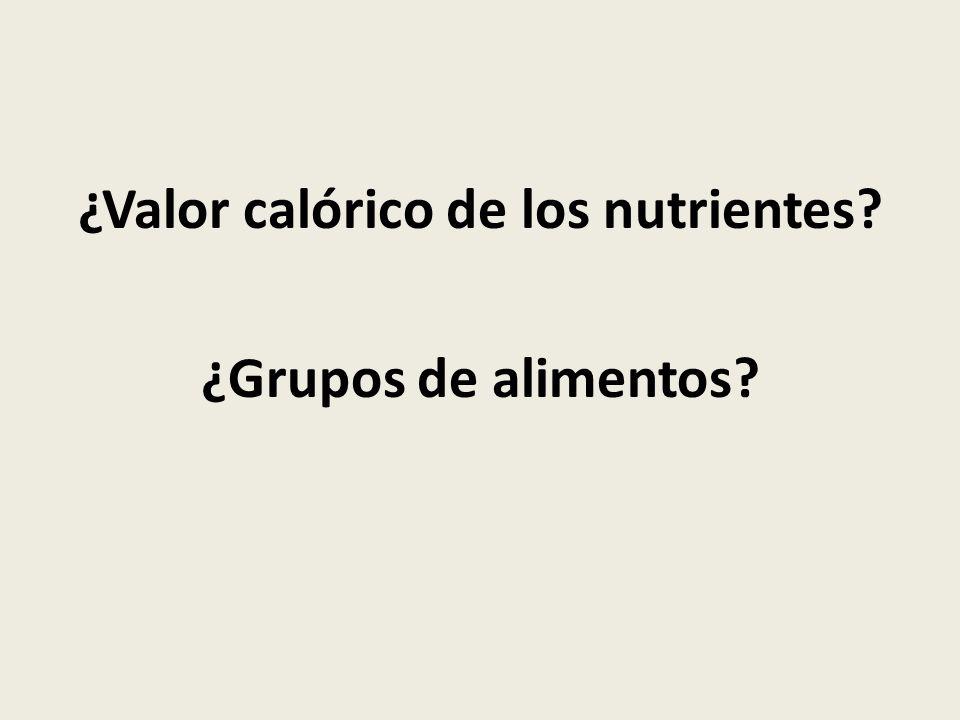 ¿Valor calórico de los nutrientes? ¿Grupos de alimentos?