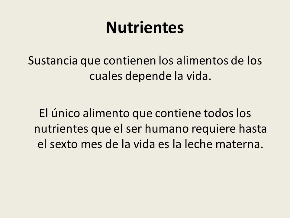 Nutrientes Sustancia que contienen los alimentos de los cuales depende la vida. El único alimento que contiene todos los nutrientes que el ser humano
