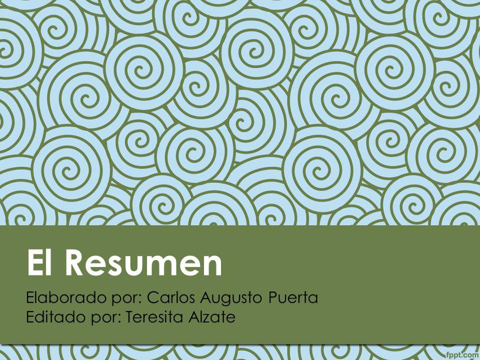 El Resumen Elaborado por: Carlos Augusto Puerta Editado por: Teresita Alzate