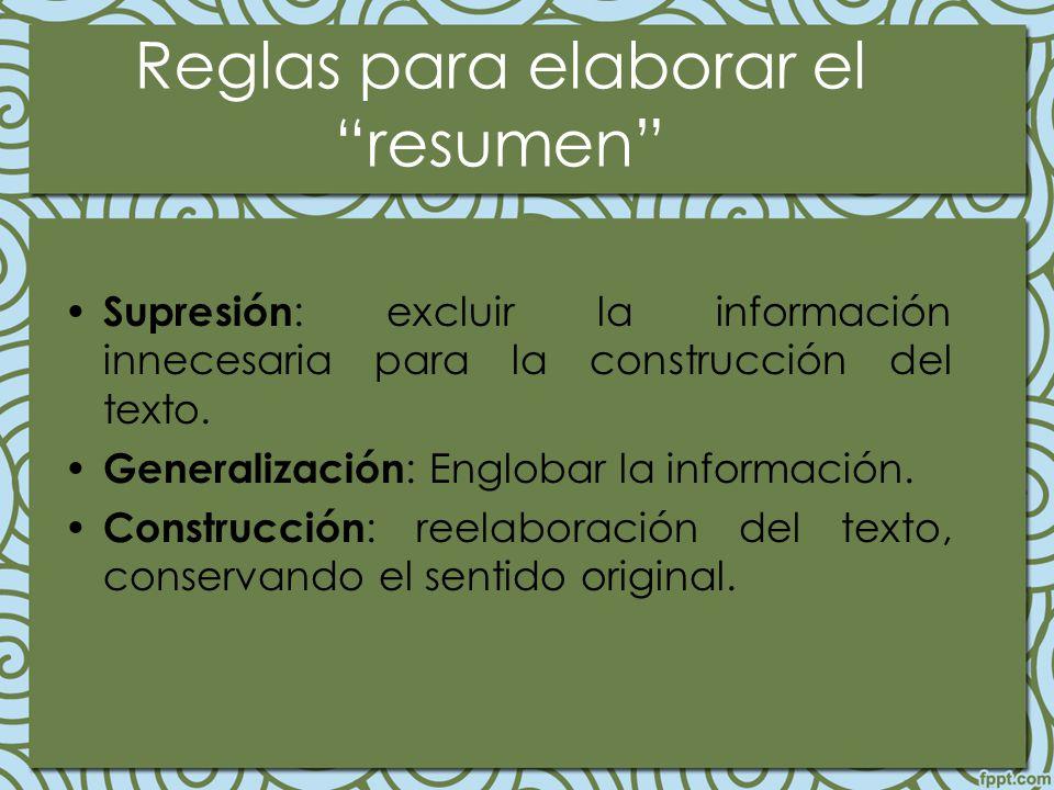 Reglas para elaborar el resumen Supresión : excluir la información innecesaria para la construcción del texto. Generalización : Englobar la informació