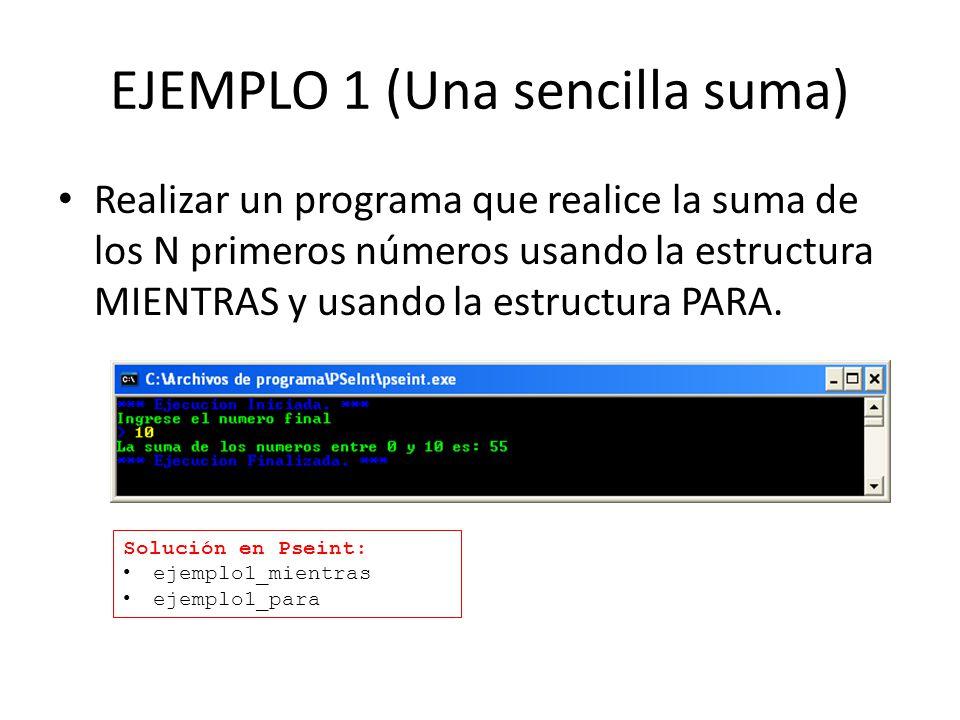 EJEMPLO 1 (Una sencilla suma) Realizar un programa que realice la suma de los N primeros números usando la estructura MIENTRAS y usando la estructura PARA.