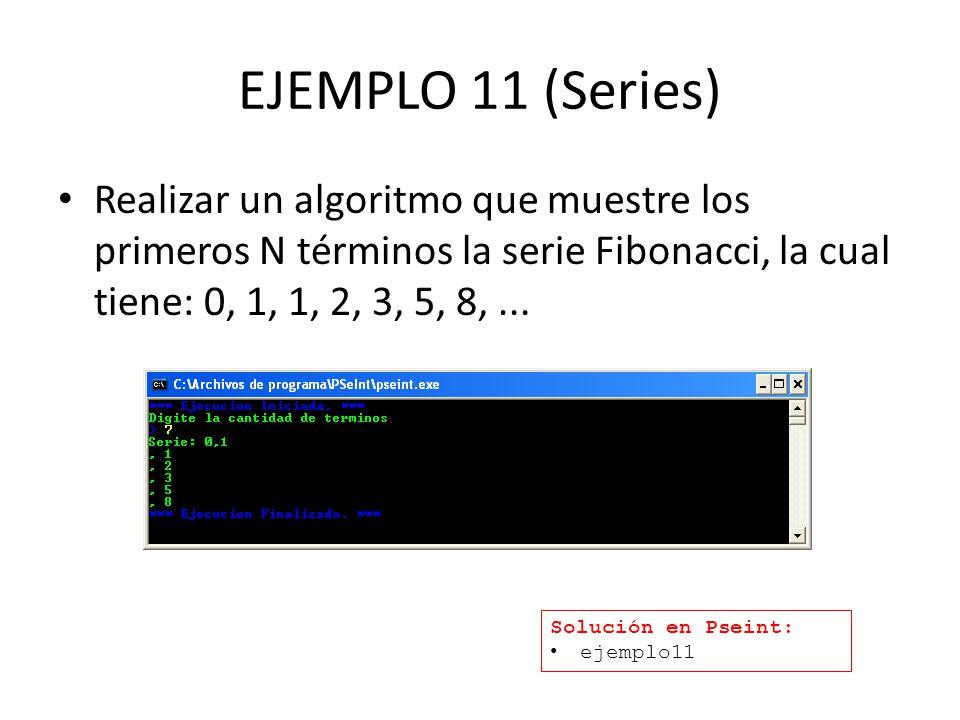 EJEMPLO 11 (Series) Realizar un algoritmo que muestre los primeros N términos la serie Fibonacci, la cual tiene: 0, 1, 1, 2, 3, 5, 8,... Solución en P