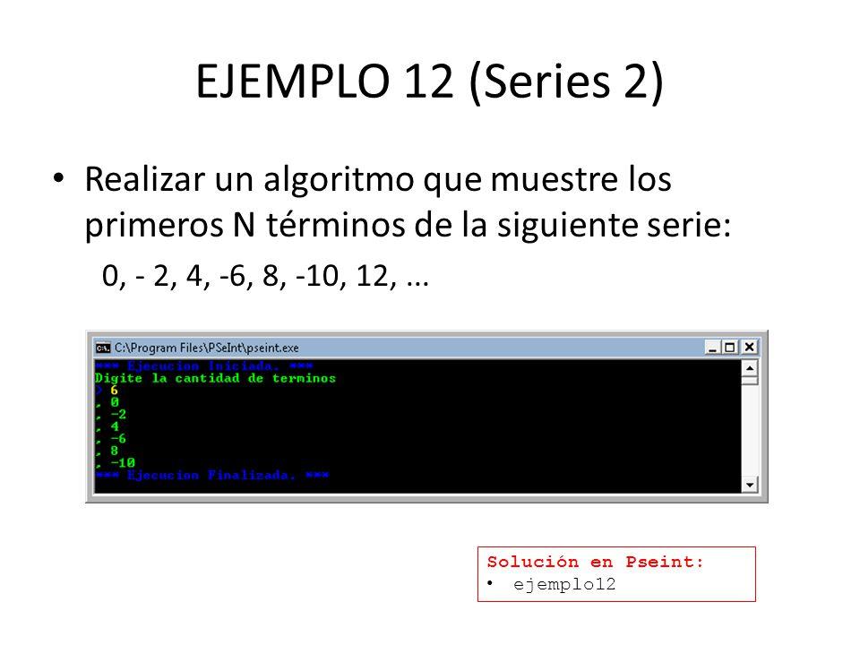 EJEMPLO 12 (Series 2) Realizar un algoritmo que muestre los primeros N términos de la siguiente serie: 0, - 2, 4, -6, 8, -10, 12,... Solución en Psein