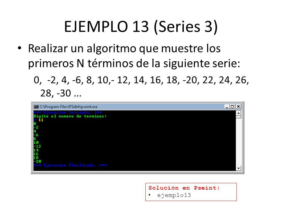 EJEMPLO 13 (Series 3) Realizar un algoritmo que muestre los primeros N términos de la siguiente serie: 0, -2, 4, -6, 8, 10,- 12, 14, 16, 18, -20, 22, 24, 26, 28, -30...
