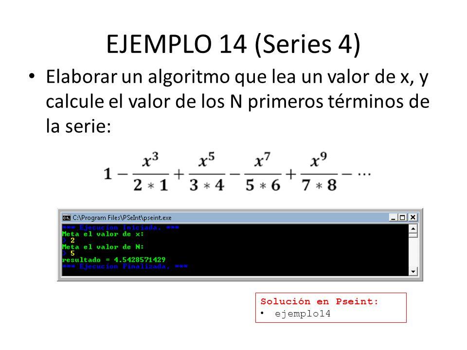 EJEMPLO 14 (Series 4) Elaborar un algoritmo que lea un valor de x, y calcule el valor de los N primeros términos de la serie: Solución en Pseint: ejemplo14