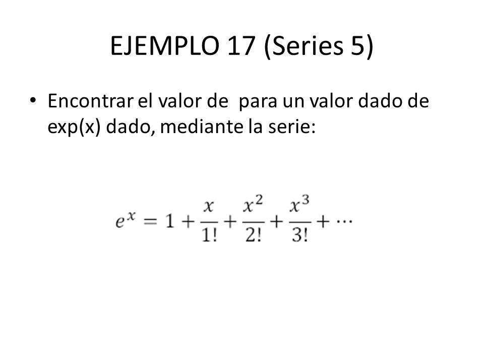 EJEMPLO 17 (Series 5) Encontrar el valor de para un valor dado de exp(x) dado, mediante la serie: