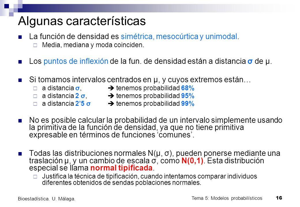 Tema 5: Modelos probabilísticos 16 Bioestadística. U. Málaga. Algunas características La función de densidad es simétrica, mesocúrtica y unimodal. Med