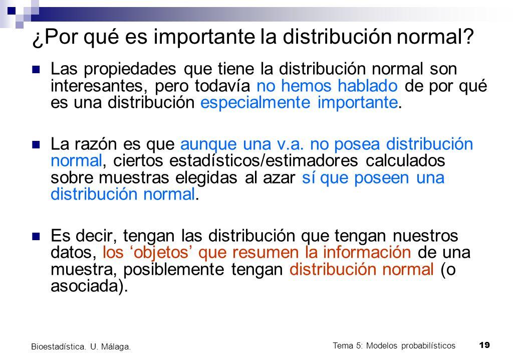 Tema 5: Modelos probabilísticos 19 Bioestadística. U. Málaga. ¿Por qué es importante la distribución normal? Las propiedades que tiene la distribución