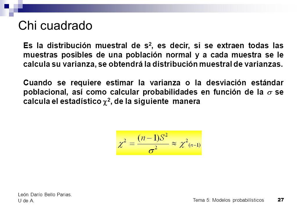 Tema 5: Modelos probabilísticos 27 León Darío Bello Parias. U de A. Chi cuadrado Es la distribución muestral de s 2, es decir, si se extraen todas las