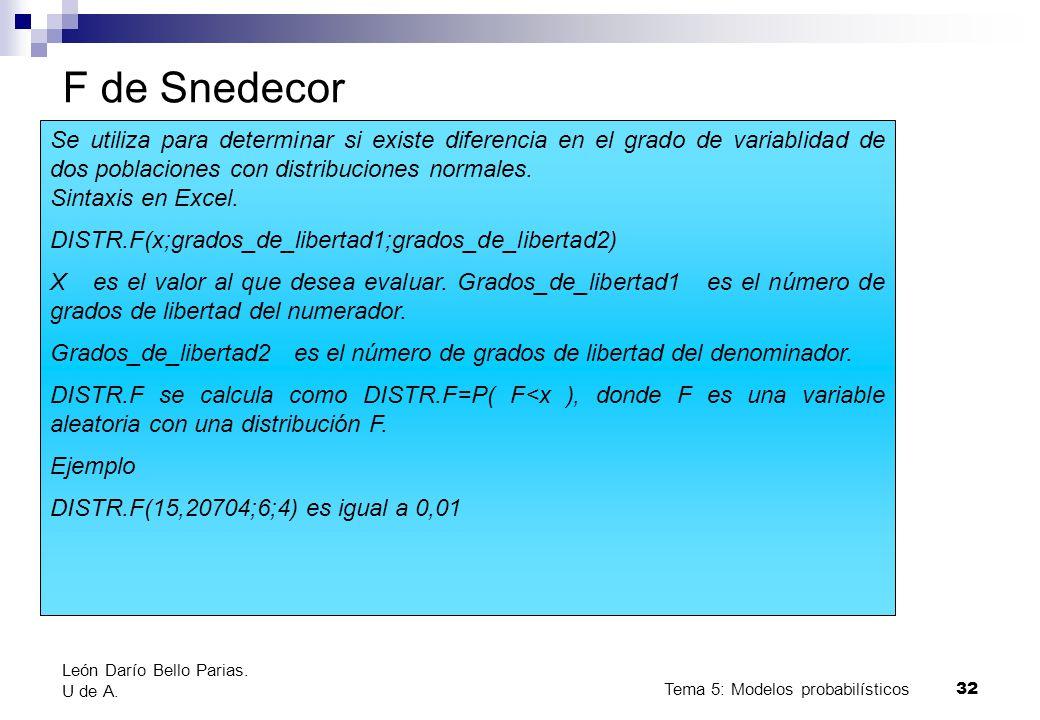 Tema 5: Modelos probabilísticos 32 F de Snedecor Se utiliza para determinar si existe diferencia en el grado de variablidad de dos poblaciones con distribuciones normales.