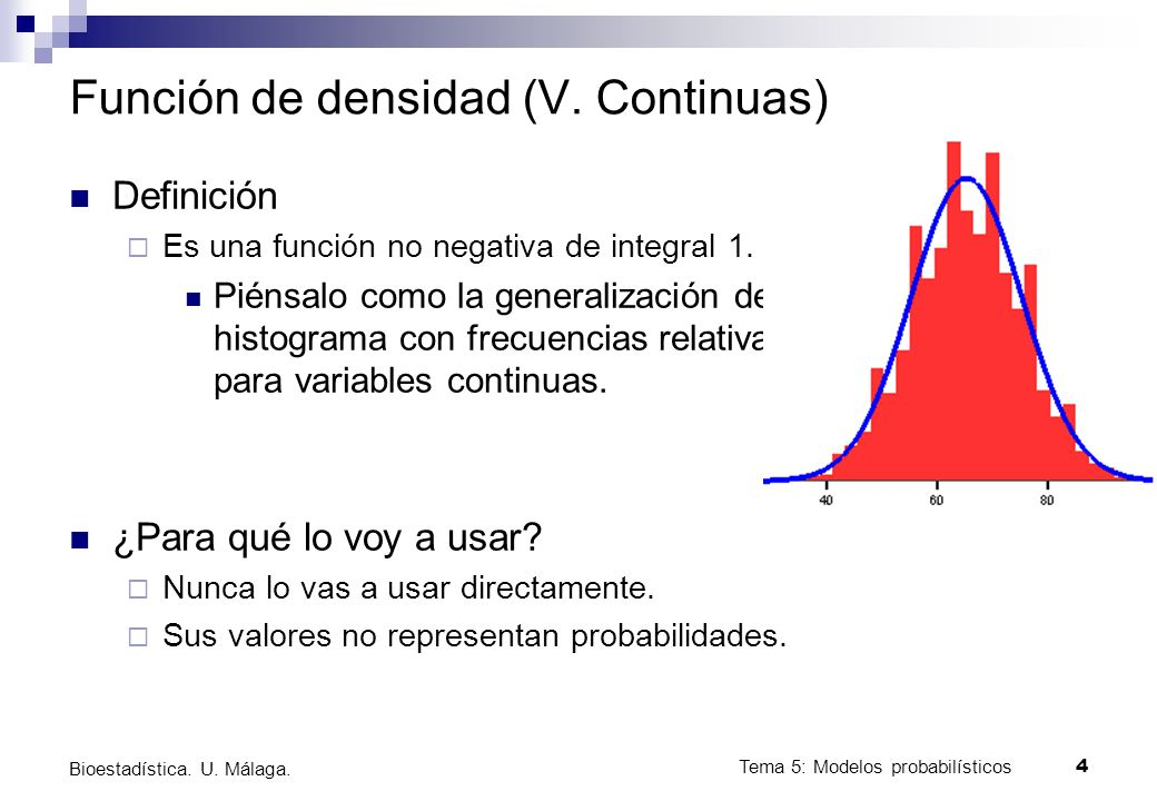 Tema 5: Modelos probabilísticos 4 Bioestadística. U. Málaga. Función de densidad (V. Continuas) Definición Es una función no negativa de integral 1. P