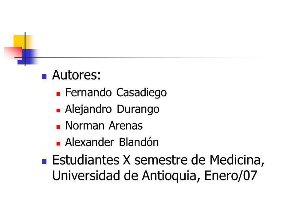 Autores: Fernando Casadiego Alejandro Durango Norman Arenas Alexander Blandón Estudiantes X semestre de Medicina, Universidad de Antioquia, Enero/07