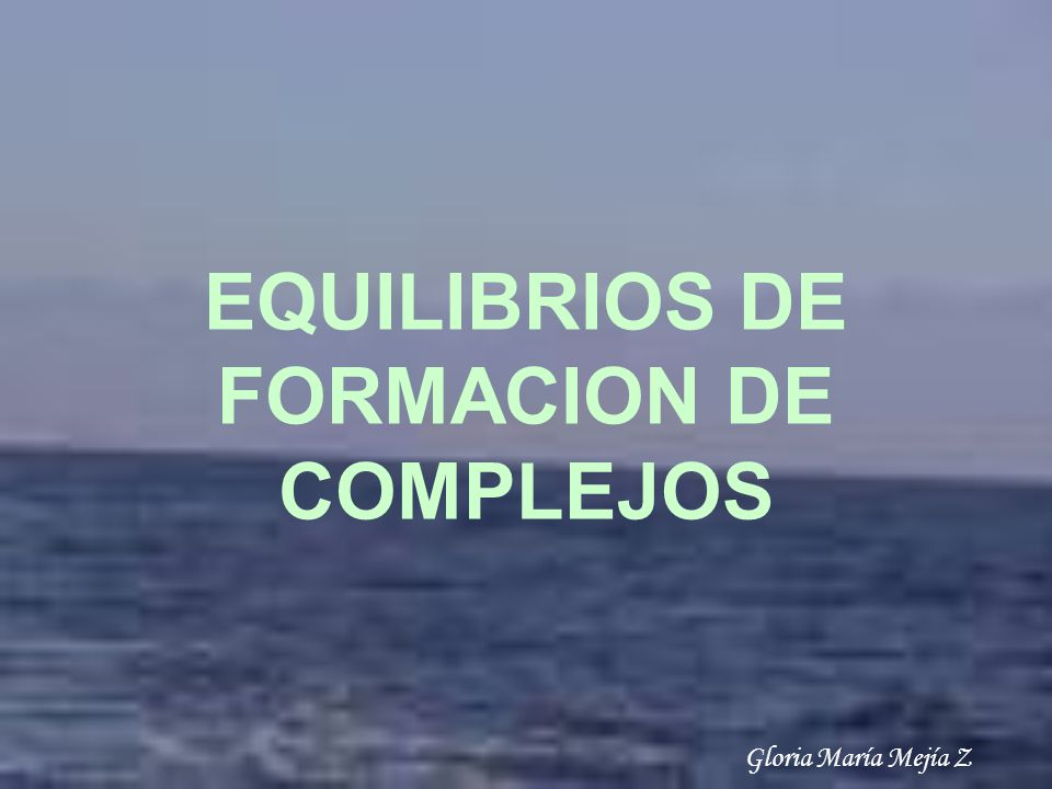 EQUILIBRIOS DE FORMACION DE COMPLEJOS Gloria María Mejía Z