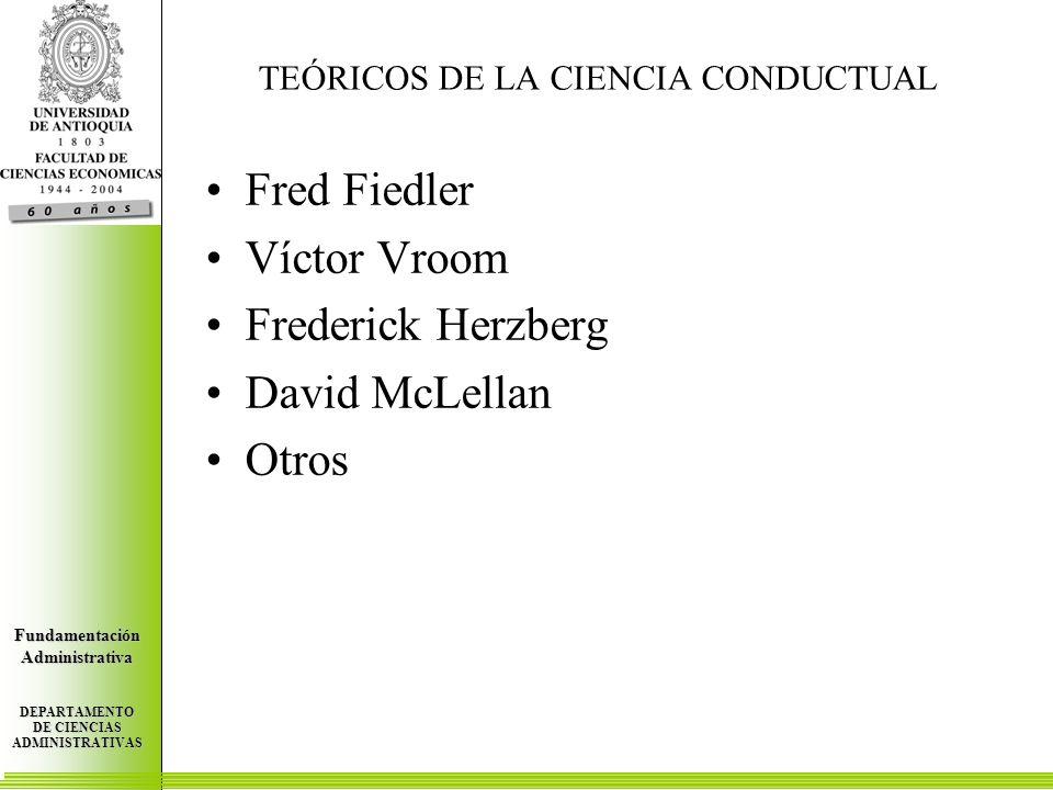 Centro de Investigaciones Económicas FundamentaciónAdministrativa DEPARTAMENTO DE CIENCIAS ADMINISTRATIVAS Centro de Investigaciones Económicas FundamentaciónAdministrativa DEPARTAMENTO DE CIENCIAS ADMINISTRATIVAS Centro de Investigaciones Económicas FundamentaciónAdministrativa DEPARTAMENTO DE CIENCIAS ADMINISTRATIVAS TEÓRICOS DE LA CIENCIA CONDUCTUAL Fred Fiedler Víctor Vroom Frederick Herzberg David McLellan Otros