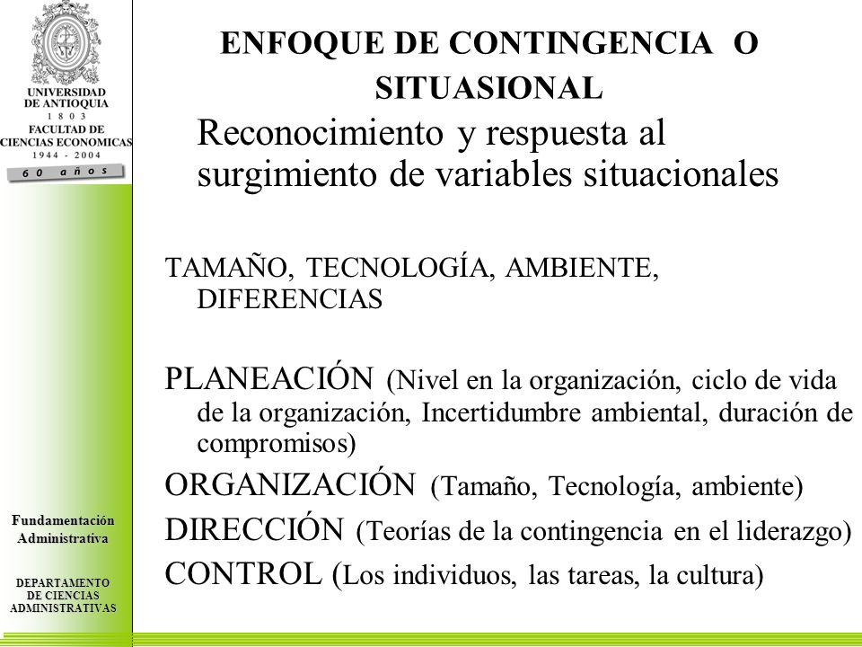 Centro de Investigaciones Económicas FundamentaciónAdministrativa DEPARTAMENTO DE CIENCIAS ADMINISTRATIVAS Centro de Investigaciones Económicas FundamentaciónAdministrativa DEPARTAMENTO DE CIENCIAS ADMINISTRATIVAS Centro de Investigaciones Económicas FundamentaciónAdministrativa DEPARTAMENTO DE CIENCIAS ADMINISTRATIVAS ENFOQUE DE CONTINGENCIA O SITUASIONAL Reconocimiento y respuesta al surgimiento de variables situacionales TAMAÑO, TECNOLOGÍA, AMBIENTE, DIFERENCIAS PLANEACIÓN (Nivel en la organización, ciclo de vida de la organización, Incertidumbre ambiental, duración de compromisos) ORGANIZACIÓN (Tamaño, Tecnología, ambiente) DIRECCIÓN (Teorías de la contingencia en el liderazgo) CONTROL ( Los individuos, las tareas, la cultura)
