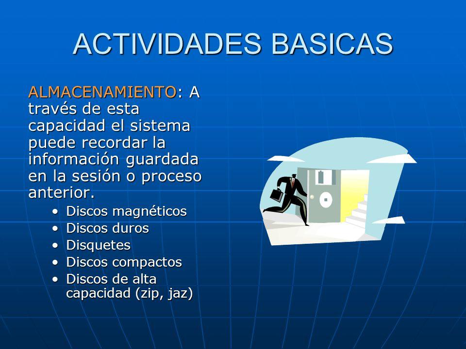 ACTIVIDADES BASICAS ALMACENAMIENTO: A través de esta capacidad el sistema puede recordar la información guardada en la sesión o proceso anterior. Disc