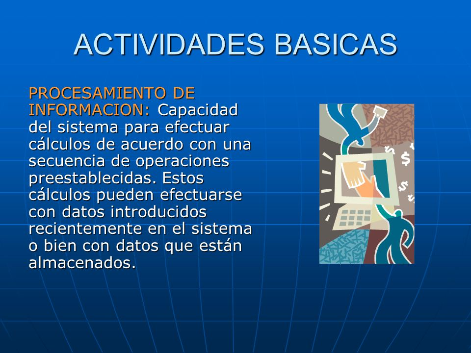 ACTIVIDADES BASICAS PROCESAMIENTO DE INFORMACION: Capacidad del sistema para efectuar cálculos de acuerdo con una secuencia de operaciones preestablec