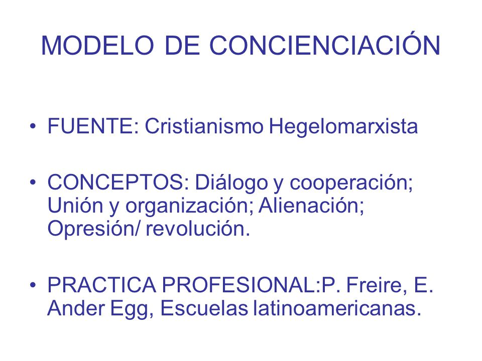 MODELO DE CONCIENCIACIÓN FUENTE: Cristianismo Hegelomarxista CONCEPTOS: Diálogo y cooperación; Unión y organización; Alienación; Opresión/ revolución.
