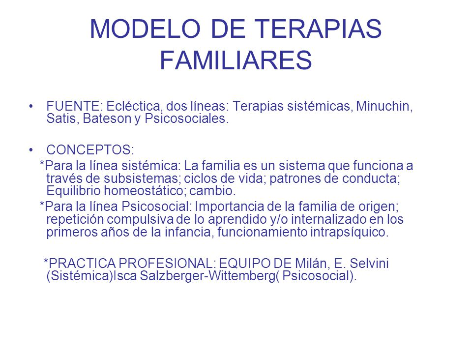MODELO DE TERAPIAS FAMILIARES FUENTE: Ecléctica, dos líneas: Terapias sistémicas, Minuchin, Satis, Bateson y Psicosociales. CONCEPTOS: *Para la línea