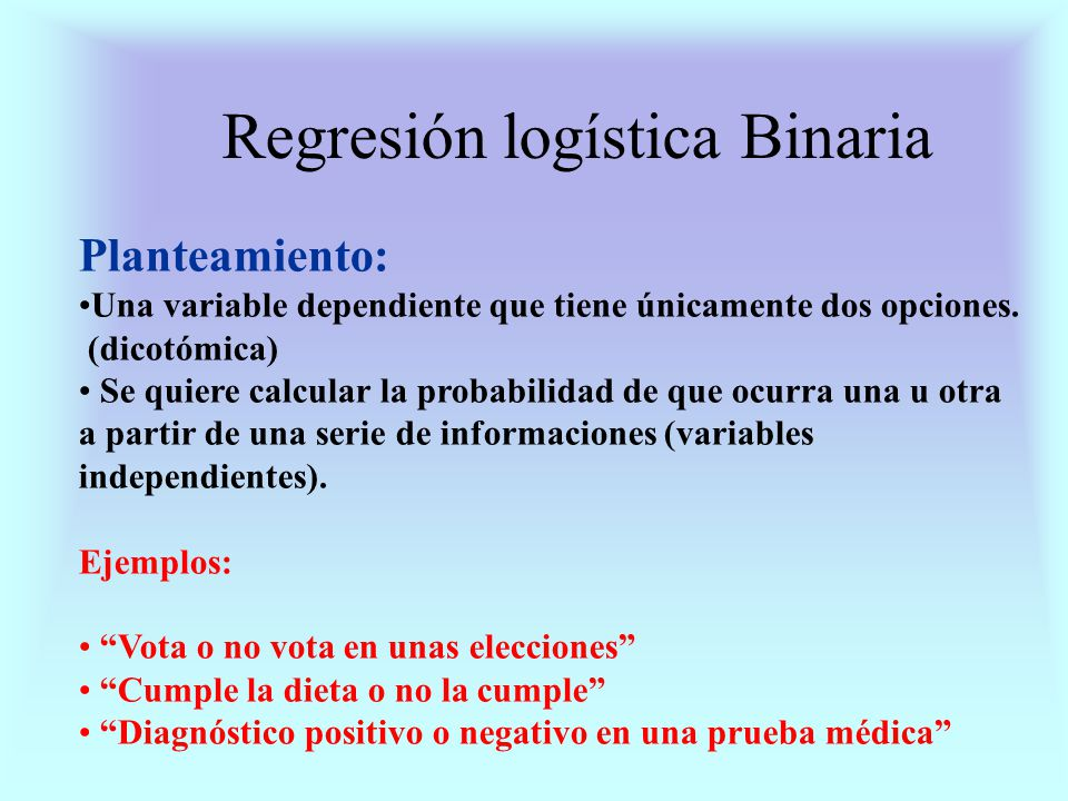 Regresión logística Binaria Planteamiento: Una variable dependiente que tiene únicamente dos opciones. (dicotómica) Se quiere calcular la probabilidad