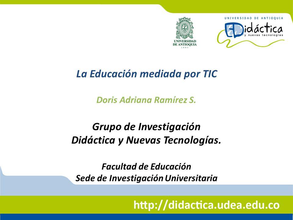 La Educación mediada por TIC Doris Adriana Ramírez S. Grupo de Investigación Didáctica y Nuevas Tecnologías. Facultad de Educación Sede de Investigaci