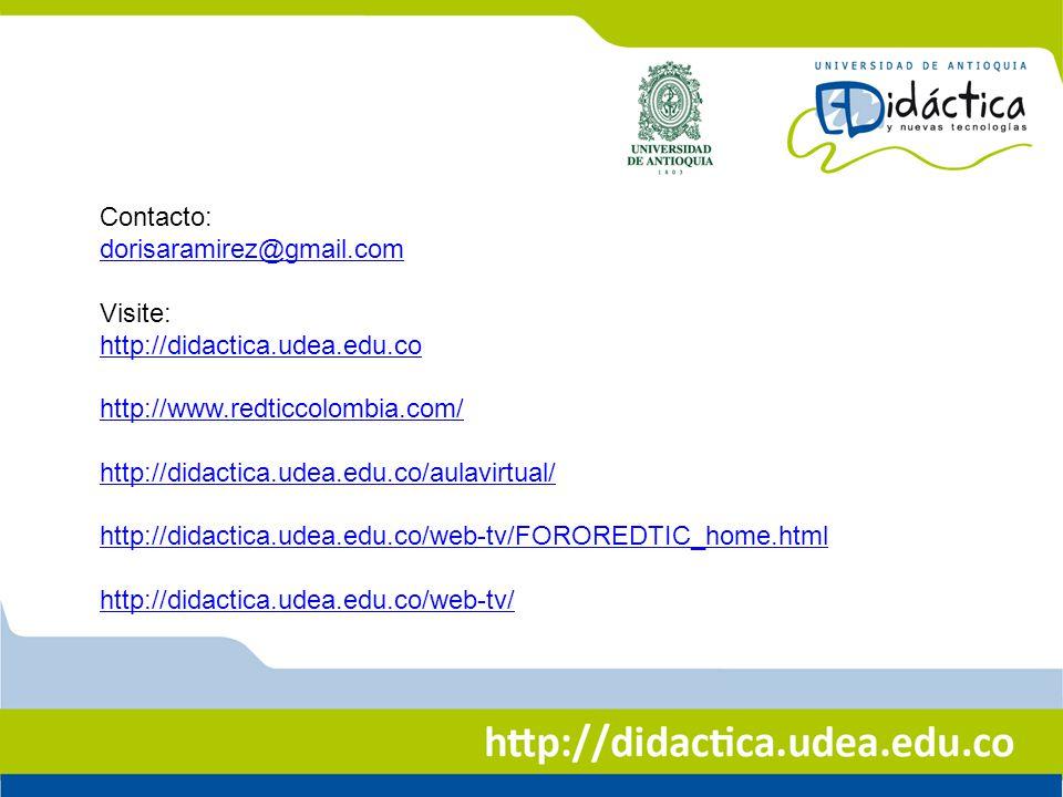 Contacto: dorisaramirez@gmail.com Visite: http://didactica.udea.edu.co http://www.redticcolombia.com/ http://didactica.udea.edu.co/aulavirtual/ http:/